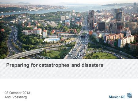 Preparing for catastrophes and disasters 03 October 2013 Andi Vossberg.