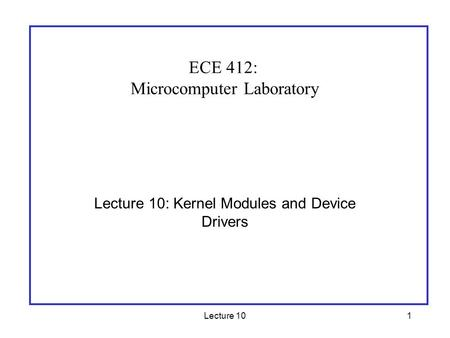 Lecture 101 Lecture 10: Kernel Modules and Device Drivers ECE 412: Microcomputer Laboratory.