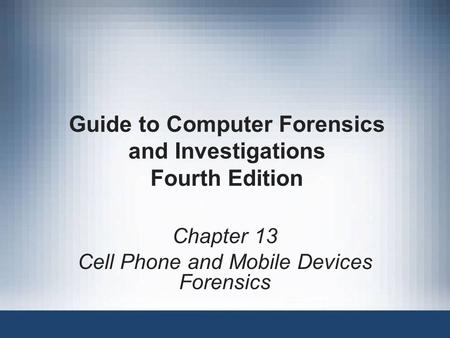 Guide to Computer Forensics and Investigations Fourth Edition Chapter 13 Cell Phone and Mobile Devices Forensics.