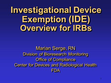 1 Investigational Device Exemption (IDE) Overview for IRBs Marian Serge, RN Division of Bioresearch Monitoring Office of Compliance Center for Devices.