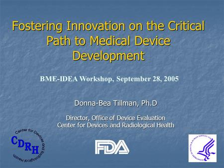 Donna-Bea Tillman, Ph.D Director, Office of Device Evaluation Center for Devices and Radiological Health Fostering Innovation on the Critical Path to Medical.