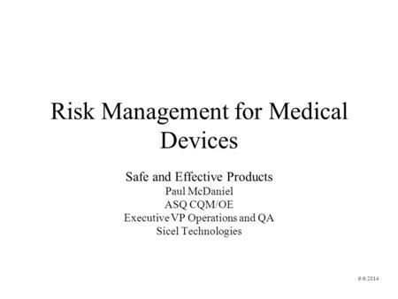 6/6/2014 Risk Management for Medical Devices Safe and Effective Products Paul McDaniel ASQ CQM/OE Executive VP Operations and QA Sicel Technologies.