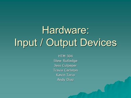 Hardware: Input / Output Devices HTM 304 Stew Rutledge Jess Culpeper Travis Carlston Kevin Torio Andy Diaz.