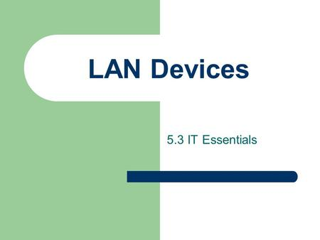 LAN Devices 5.3 IT Essentials. LAN Devices Host Provides users with connection to network – computers (both clients and servers) – printers – scanners.