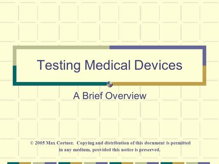 Testing Medical Devices A Brief Overview © 2005 Max Cortner. Copying and distribution of this document is permitted in any medium, provided this notice.