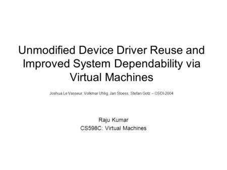 Unmodified Device Driver Reuse and Improved System Dependability via Virtual Machines Joshua Le Vasseur, Volkmar Uhlig, Jan Stoess, Stefan Gotz – OSDI-2004.