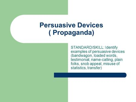 Persuasive Devices ( Propaganda) STANDARD/SKILL: Identify examples of persuasive devices (bandwagon, loaded words, testimonial, name-calling, plain folks,