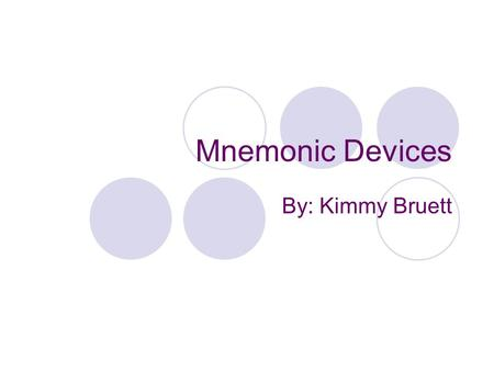 Mnemonic Devices By: Kimmy Bruett. What Are Mnemonic Devices? According to library.thinkquest.org mnemonic devices are devices that people use to help.