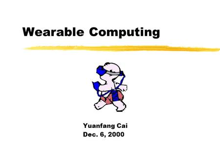 Wearable Computing Yuanfang Cai Dec. 6, 2000 Discussion Outline What is Wearable computing Wearable computing implementation Wearable computing Networking.