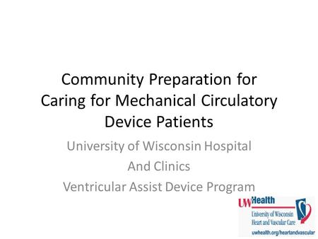 Community Preparation for Caring for Mechanical Circulatory Device Patients University of Wisconsin Hospital And Clinics Ventricular Assist Device Program.