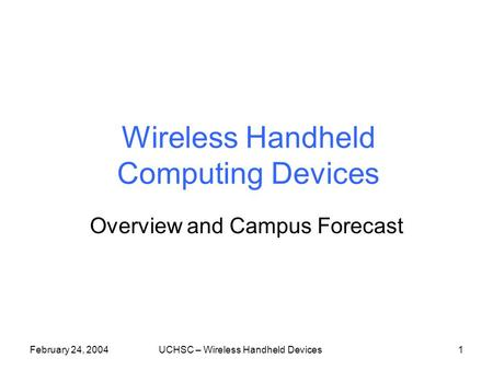 February 24, 2004UCHSC – Wireless Handheld Devices1 Wireless Handheld Computing Devices Overview and Campus Forecast.