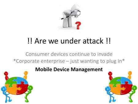 !! Are we under attack !! Consumer devices continue to invade *Corporate enterprise – just wanting to plug in* Mobile Device Management.
