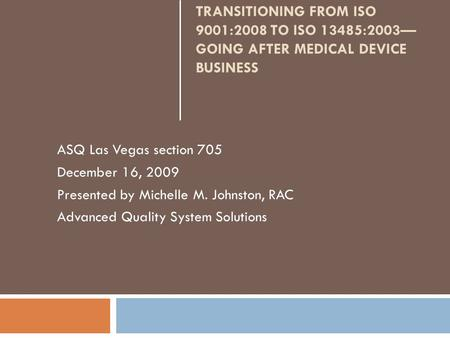 TRANSITIONING FROM ISO 9001:2008 TO ISO 13485:2003 GOING AFTER MEDICAL DEVICE BUSINESS ASQ Las Vegas section 705 December 16, 2009 Presented by Michelle.