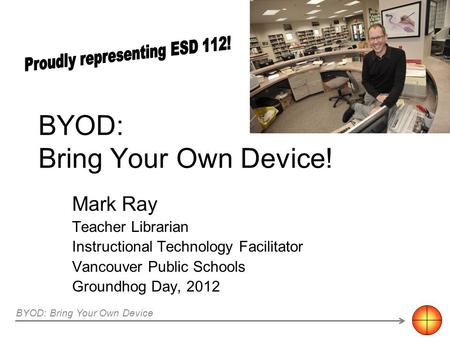 BYOD: Bring Your Own Device! Mark Ray Teacher Librarian Instructional Technology Facilitator Vancouver Public Schools Groundhog Day, 2012 BYOD: Bring Your.