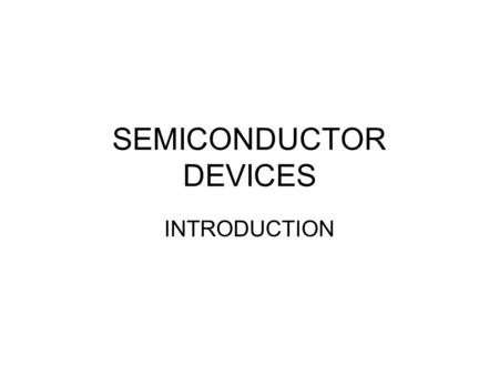 SEMICONDUCTOR <strong>DEVICES</strong> INTRODUCTION. Semiconductor <strong>Devices</strong> In year 2010 sales volume of the electronic industry will reach three trillion dollars and will.