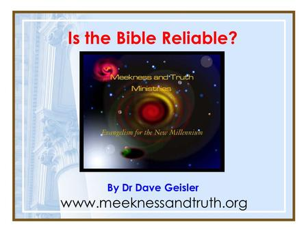 Is the Bible Reliable? By Dr Dave Geisler www.meeknessandtruth.org.