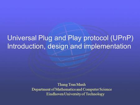 Universal Plug and Play protocol (UPnP) Introduction, design and implementation Thang Tran Manh Department of Mathematics and Computer Science Eindhoven.