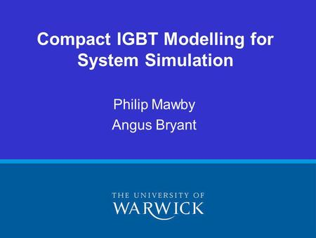 Compact IGBT Modelling for System Simulation Philip Mawby Angus Bryant.