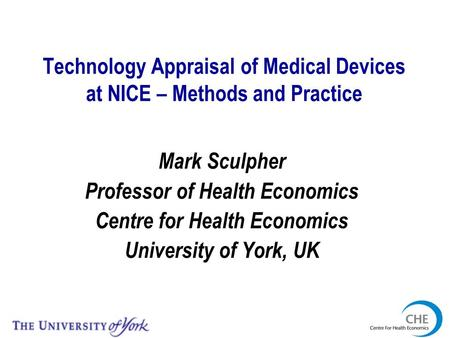 Technology Appraisal of Medical Devices at NICE – Methods and Practice Mark Sculpher Professor of Health Economics Centre for Health Economics University.