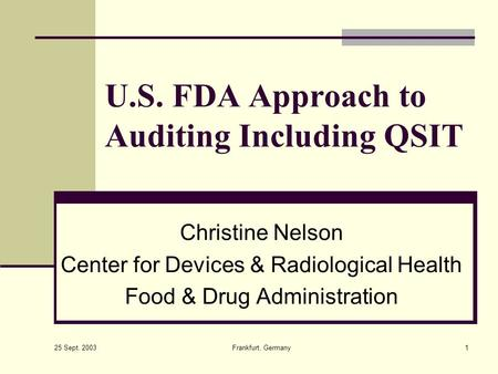 25 Sept. 2003 Frankfurt, Germany1 U.S. FDA Approach to Auditing Including QSIT Christine Nelson Center for Devices & Radiological Health Food & Drug Administration.