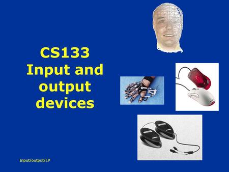 Input/output/LP CS133 Input and output devices. Input/output/LP Whats available for input… touch - fingers, feet, breath sound - voice, other sounds gesture.