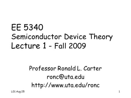 L01 Aug 251 EE 5340 Semiconductor Device <strong>Theory</strong> Lecture 1 - Fall 2009 Professor Ronald L. Carter