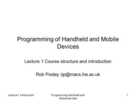 Lecture 1 IntroductionProgramming Handheld and Mobile devices 1 Programming of Handheld and Mobile Devices Lecture 1 Course structure and introduction.