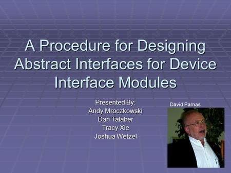 A Procedure for Designing Abstract Interfaces for Device Interface Modules Presented By: Andy Mroczkowski Dan Talaber Tracy Xie Joshua Wetzel David Parnas.