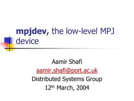 Mpjdev, the low-level MPJ device Aamir Shafi Distributed Systems Group 12 th March, 2004.