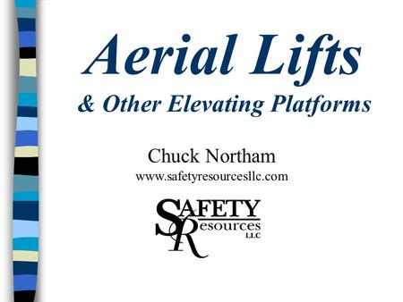Aerial Lifts & Other Elevating Platforms Chuck Northam www.safetyresourcesllc.com.