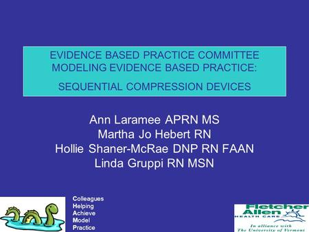 Colleagues Helping Achieve Model Practice EVIDENCE BASED PRACTICE COMMITTEE MODELING EVIDENCE BASED PRACTICE: SEQUENTIAL COMPRESSION DEVICES Ann Laramee.