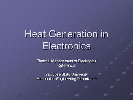 Heat Generation in Electronics Thermal Management of Electronics Reference: San José State University Mechanical Engineering Department.