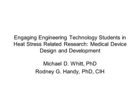 Engaging Engineering Technology Students in Heat Stress Related Research: Medical Device Design and Development Michael D. Whitt, PhD Rodney G. Handy,