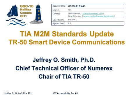 Halifax, 31 Oct – 3 Nov 2011ICT Accessibility For All TIA M2M Standards Update TR-50 Smart Device Communications Jeffrey O. Smith, Ph.D. Chief Technical.