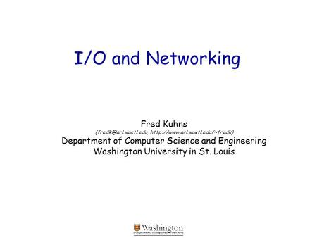 Washington WASHINGTON UNIVERSITY IN ST LOUIS I/O and Networking Fred Kuhns  Department of Computer.