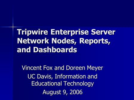 Tripwire Enterprise Server Network Nodes, Reports, and Dashboards Vincent Fox and Doreen Meyer UC Davis, Information and Educational Technology August.