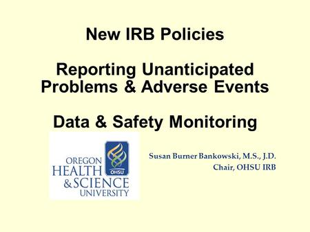 New IRB Policies Reporting Unanticipated Problems & Adverse Events Data & Safety Monitoring Susan Burner Bankowski, M.S., J.D. Chair, OHSU IRB.
