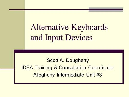 Alternative Keyboards and Input Devices Scott A. Dougherty IDEA Training & Consultation Coordinator Allegheny Intermediate Unit #3.