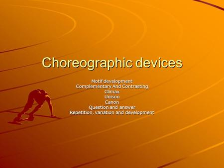 Choreographic devices Motif development Complementary And Contrasting ClimaxUnisonCanon Question and answer Repetition, variation and development.
