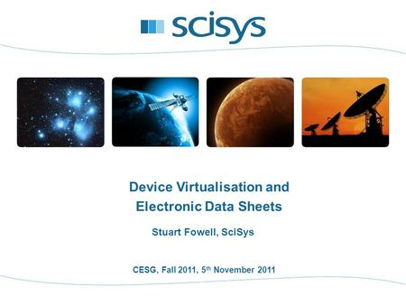 CESG, Fall 2011, 5 th November 2011 Stuart Fowell, SciSys Device Virtualisation and Electronic Data Sheets.