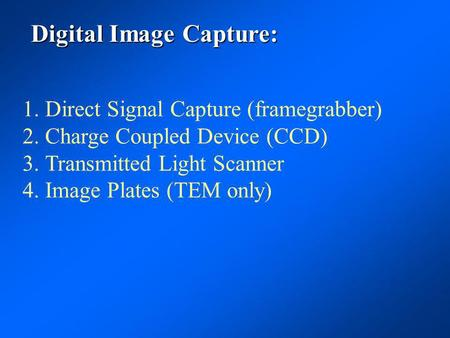 Digital Image Capture: 1.Direct Signal Capture (framegrabber) 2.Charge Coupled Device (CCD) 3.Transmitted Light Scanner 4.Image Plates (TEM only)