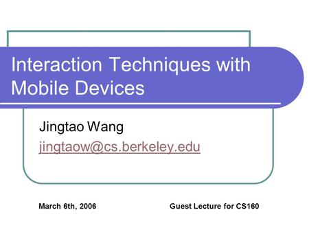 Interaction Techniques with <strong>Mobile</strong> Devices Jingtao Wang March 6th, 2006 Guest Lecture for CS160.