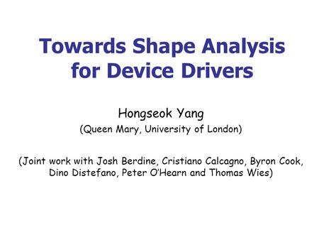 Towards Shape Analysis for Device Drivers Hongseok Yang (Queen Mary, University of London) (Joint work with Josh Berdine, Cristiano Calcagno, Byron Cook,