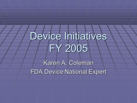 Device Initiatives FY 2005 Karen A. Coleman FDA Device National Expert.