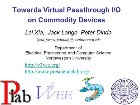 1 Towards Virtual Passthrough I/O on Commodity Devices Lei Xia, Jack Lange, Peter Dinda {lxia, jarusl, Department of Electrical.
