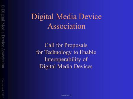 © Digital Media Device Association December 4, 2002 Tom White (1) Digital Media Device Association Call for Proposals for Technology to Enable Interoperability.