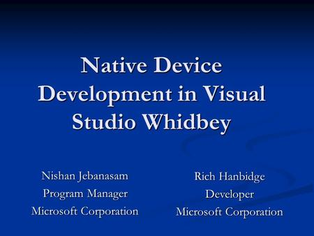Native Device Development in Visual Studio Whidbey Nishan Jebanasam Program <strong>Manager</strong> Microsoft Corporation Rich Hanbidge Developer Microsoft Corporation.