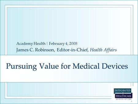 1 Pursuing Value for Medical Devices Academy Health | February 4, 2008 James C. Robinson, Editor-in-Chief, Health Affairs.