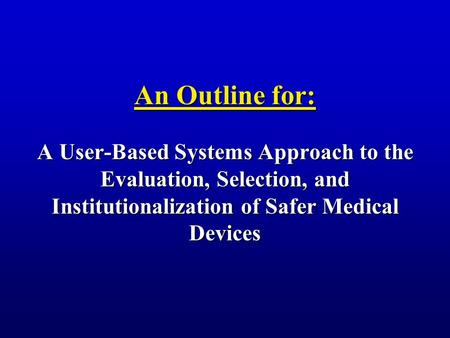 An Outline for: A User-Based Systems Approach to the Evaluation, Selection, and Institutionalization of Safer Medical Devices.