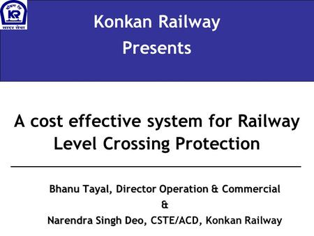 A cost effective system for Railway Level Crossing Protection Konkan Railway Presents Bhanu Tayal, Director Operation & Commercial & Narendra Singh Deo,